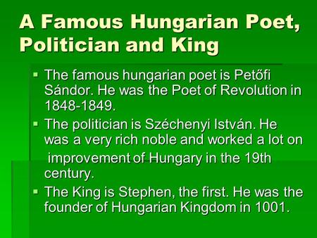 A Famous Hungarian Poet, Politician and King  The famous hungarian poet is Petőfi Sándor. He was the Poet of Revolution in 1848-1849.  The politician.