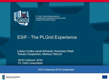 PL-Grid: Polish Infrastructure for Supporting Computational Science in the European Research Space 1 ESIF - The PLGrid Experience ACK Cyfronet AGH PL-Grid.
