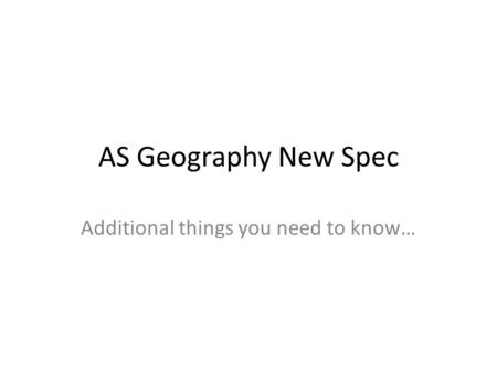 AS Geography New Spec Additional things you need to know…
