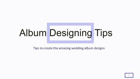 Album Designing Tips 1 Tips to create the amazing wedding album designs.