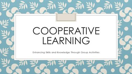 COOPERATIVE LEARNING Enhancing Skills and Knowledge Through Group Activities.