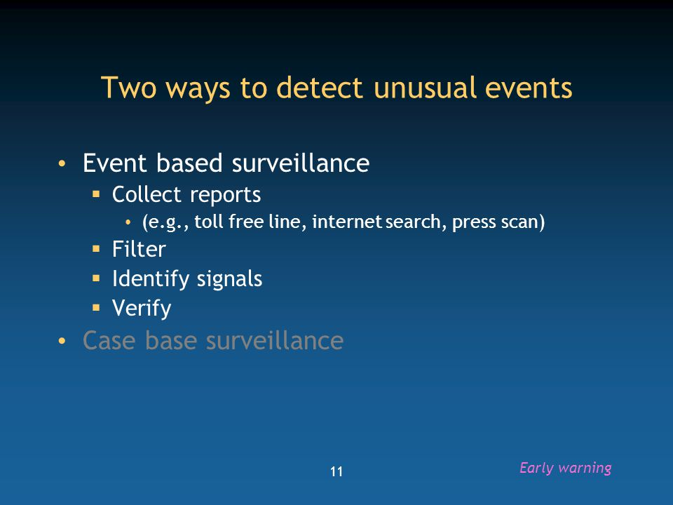 12 Early warning signals for event-based surveillance Clustering of cases or deaths Single case of disease of epidemic potential Acute febrile illness of unknown etiology Two or more linked cases of meningitis, measles Unusual isolate Shifting in age distribution of cases High vector density Natural disasters Early warning