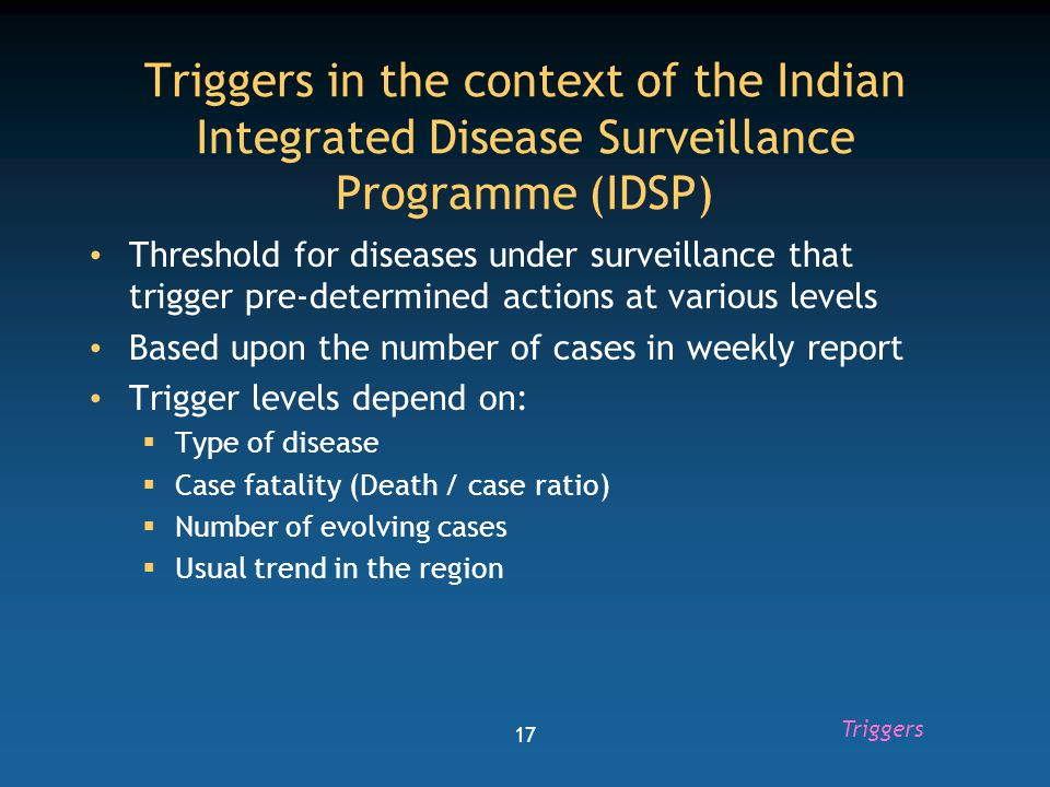 18 Levels of response to different triggers TriggerSignificanceLevels of response 1Suspected /limited outbreak Local response by health worker and medical officer 2Outbreak Local and district response by district surveillance officer and rapid response team 3Confirmed outbreak Local, district and state 4Wide spread epidemic State level response 5Disaster response Local, district, state and centre Triggers