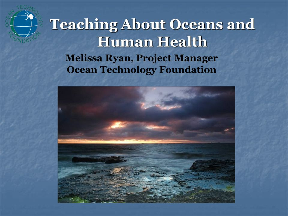 Linkages The Ocean … Provides benefits and risks to public health Provides benefits and risks to public health Drives our weather systems and influences climate change Drives our weather systems and influences climate change Can carry diseases such as cholera Can carry diseases such as cholera Is a source of oxygen, water, and nutritious foods Is a source of oxygen, water, and nutritious foods Provides a source of new medicines and natural products Provides a source of new medicines and natural products Has biomedical applications Has biomedical applications