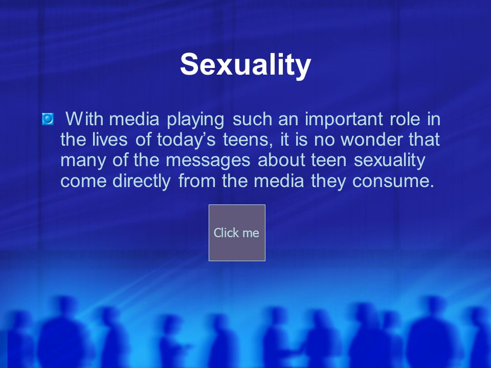 Sexuality With media playing such an important role in the lives of today's teens, it is no wonder that many of the messages about teen sexuality come directly from the media they consume.