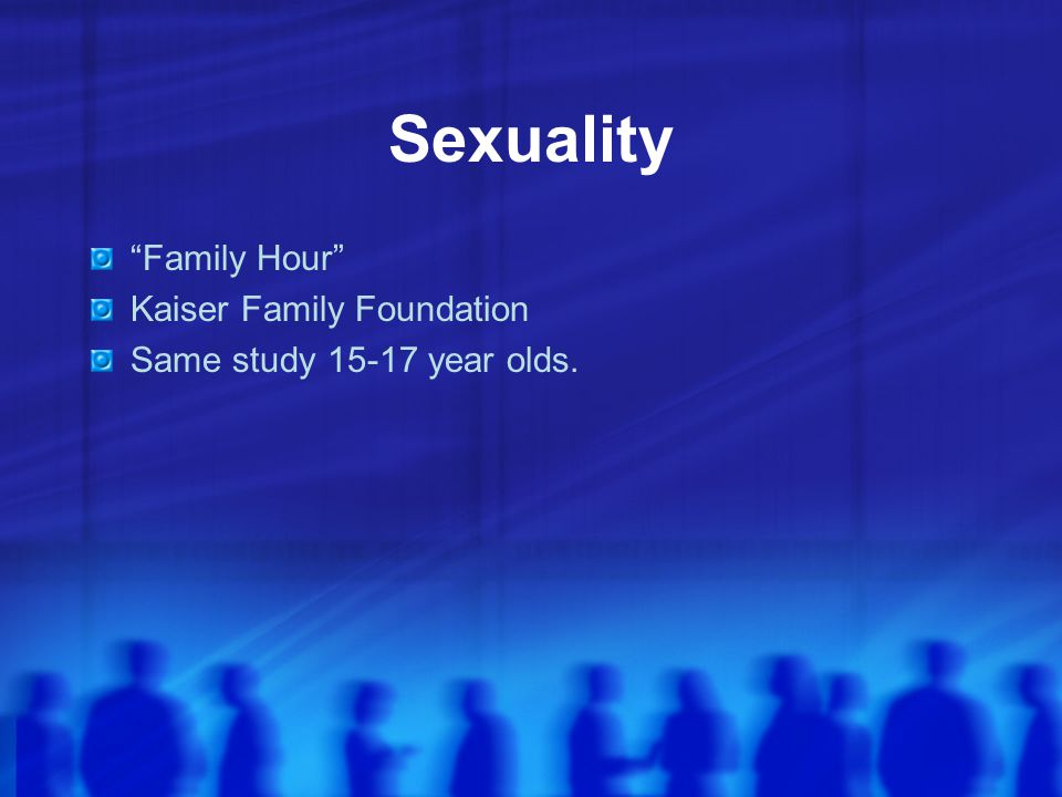 Sexuality Family Hour Kaiser Family Foundation Same study 15-17 year olds.