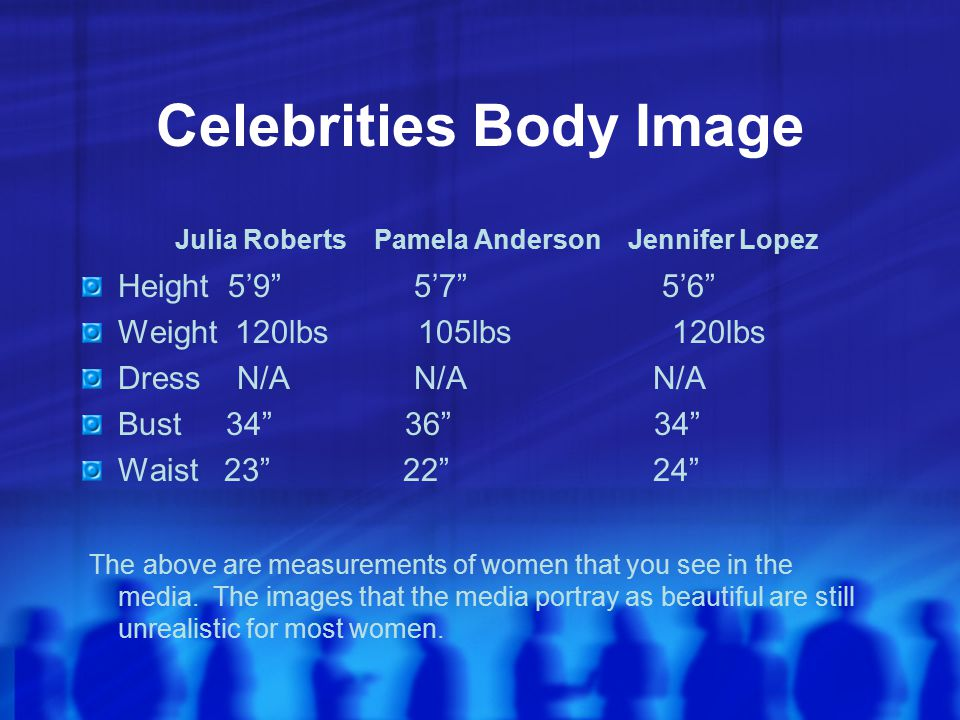 Celebrities Body Image Julia Roberts Pamela Anderson Jennifer Lopez Height 5'9 5'7 5'6 Weight 120lbs 105lbs 120lbs Dress N/A N/A N/A Bust 34 36 34 Waist 23 22 24 The above are measurements of women that you see in the media.