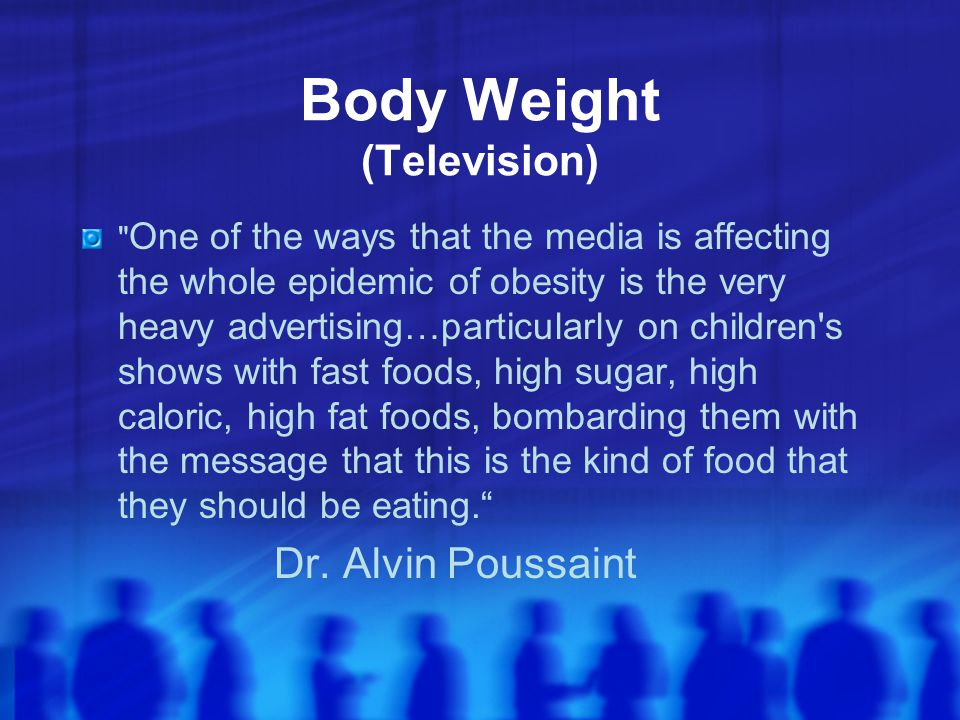 Body Weight (Television) One of the ways that the media is affecting the whole epidemic of obesity is the very heavy advertising…particularly on children s shows with fast foods, high sugar, high caloric, high fat foods, bombarding them with the message that this is the kind of food that they should be eating. Dr.
