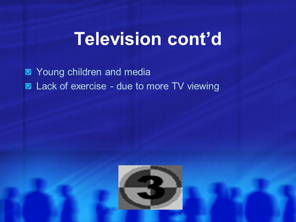 Television cont'd Young children and media Lack of exercise - due to more TV viewing