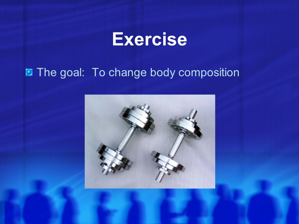 Exercise The goal: To change body composition