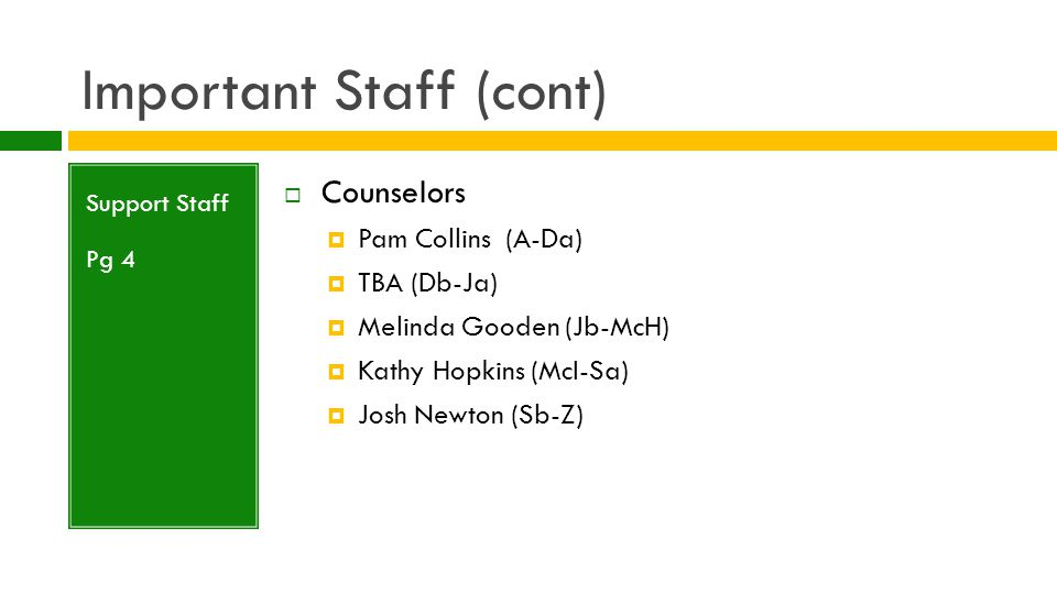 Important Staff (cont) Support Staff Pg 4  ISS/Security – Larry Shields  Attendance Secretary – Melvarie Watson  Receptionist – TBA  Registrar – Pam Carter  School Psychologist – Megan Coleman  Career Counselor/ Special Populations: Casey Cheek  Career Development Coordinator- Karen Raliski