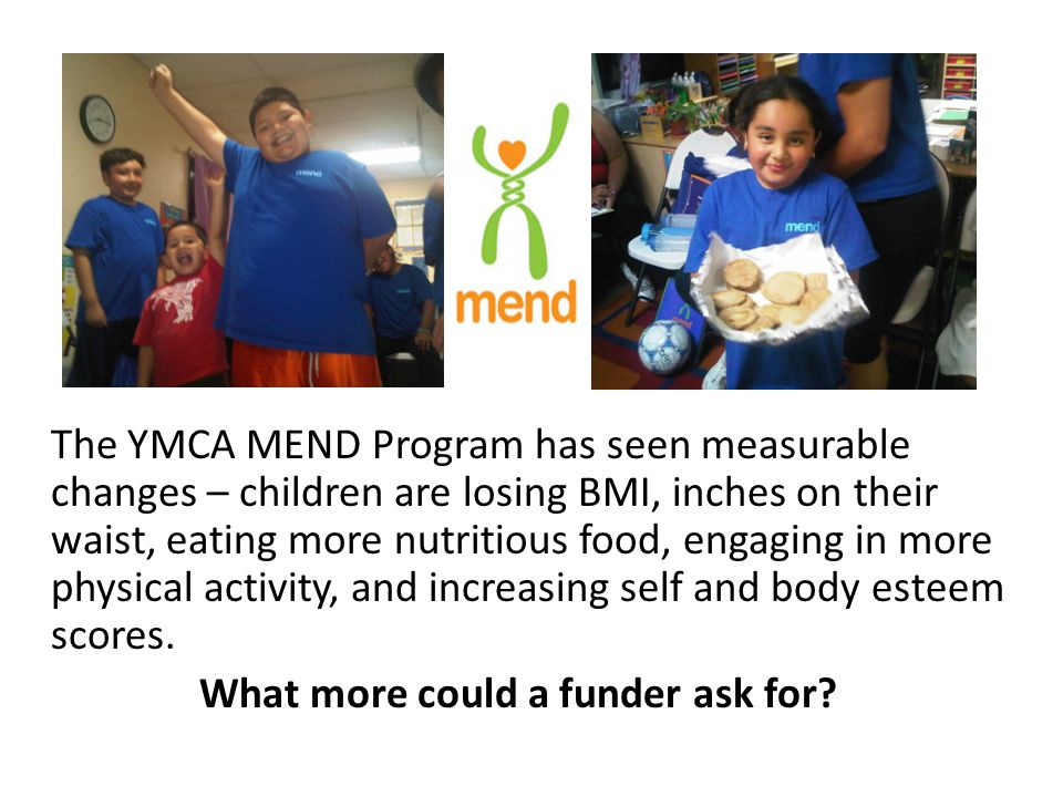 Our Impact Nearly 100 community children + their families who attended our bilingual MEND programs over last 16 months showed the following measurable results: 68% of participants reduced or maintained BMI at 3 mos Waist circumference decreased by nearly an inch at 3 mos Children added 2.4 hours more physical activity and decreased sedentary activity by 5.3 hours Children increased their physical fitness by a reduction in recovery heart rate by 6 beats per minute!