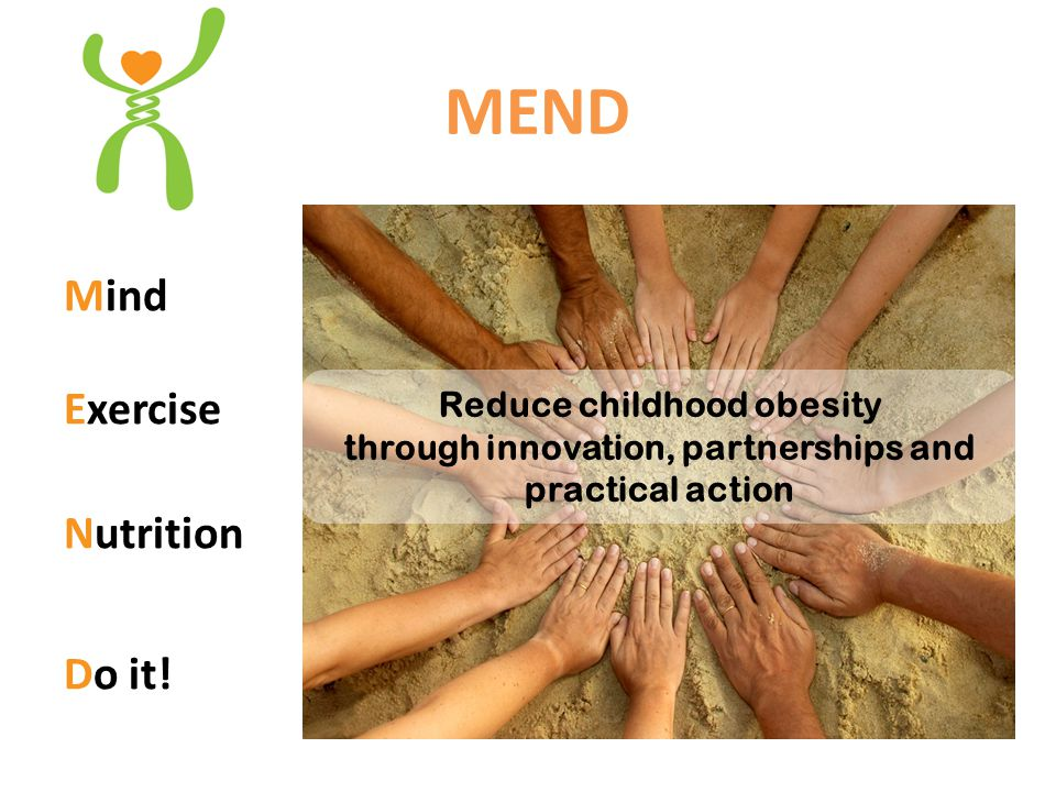 MEND 7-13 Setting Community Group-based Venues include: YMCA, recreation centers, schools, faith-based organizations Afterschool & primetime evenings (e.g.