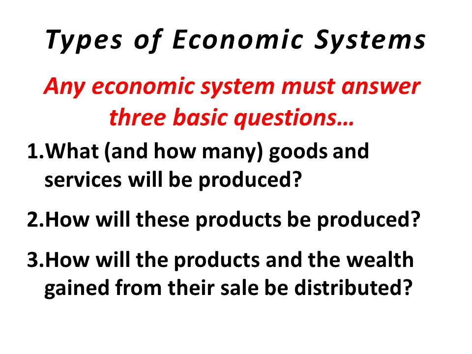 Types of Economic Systems Traditional Economy – found in many less- developed countries, little is left for trade with other communities Market Economy – freedom provided to individuals and groups, primary form is capitalism Command Economy – controlled by a single, central government, all decisions made by government leaders exerting authoritarian control Mixed Economy – mix of traditional, command, and market economies