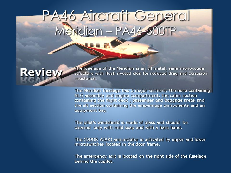 Section Quiz-Aircraft General Aircraft General1-24 1.The fuselage of the Meridian is a A.Composite style fuselage with flush riveting B.Completely fiberglass constructed with metal control surfaces C.All metal, semi-monocoque structure with flush riveted skin D.Steel construction with fiberglass and aluminum surfaces 2.The pilot's windshield is made of glass and should only be cleaned A.With any aerosol spray and soft cloth B.Never needs cleaning C.Any type cleaner is approved for use D.Only mild soap and with a bare hand 3.The (DOOR AJAR) annunciator is activated by A.The pilot B.Upper and lower microswitches located in the door frame C.Only a single micro switch D.Activates from a relay in the door handle 4.The emergency exit is located A.On the left side of the fuselage behind the pilot seat B.There is no emergency exit for the Meridian C.On the left rear fuselage D.On the right side of the fuselage behind the copilot