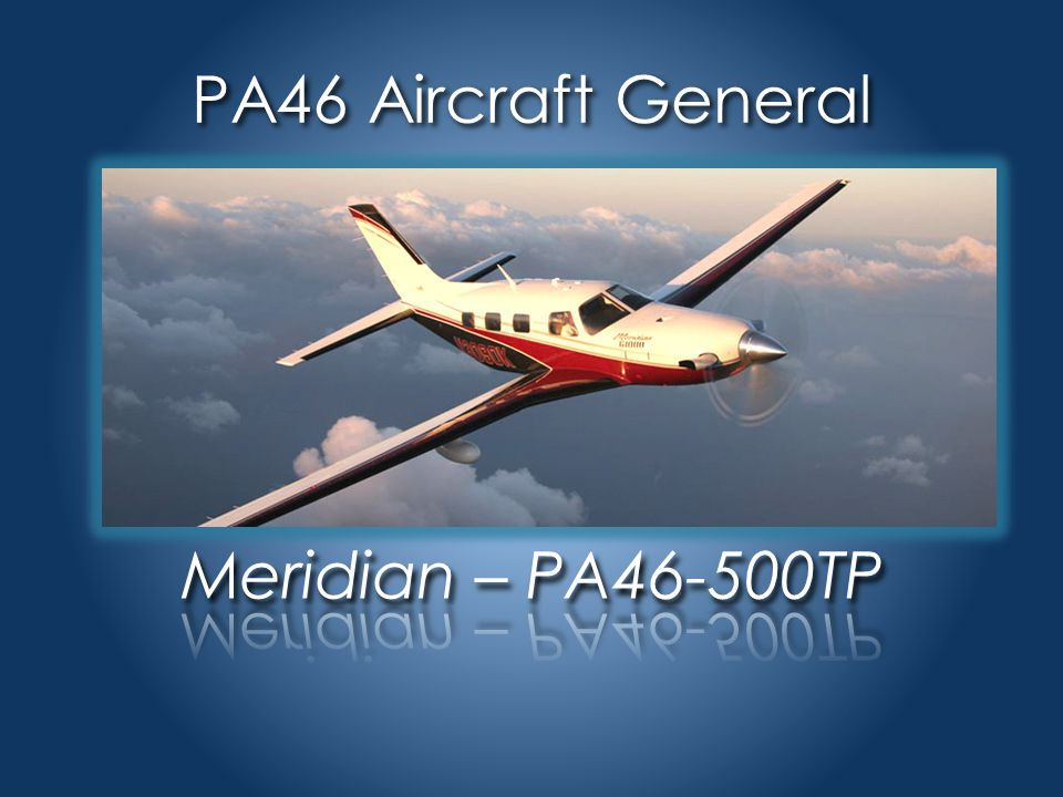 PA46 Aircraft General Meridian – PA46-500TP High Performance PW PT6A-42A Turboprop 500 shp/continuous Complex Aircraft fowler flaps 4 blade constant speed prop retractable landing gear Pressurized cabin Service Ceiling – 30,000 feet Normal Cruise – 265 KTAS Fuel – JetA / 170 gal usable 5 to 6 place Normal category Single engine land Approved for Day/Night VFR Day/Night IFR Known Icing Conditions