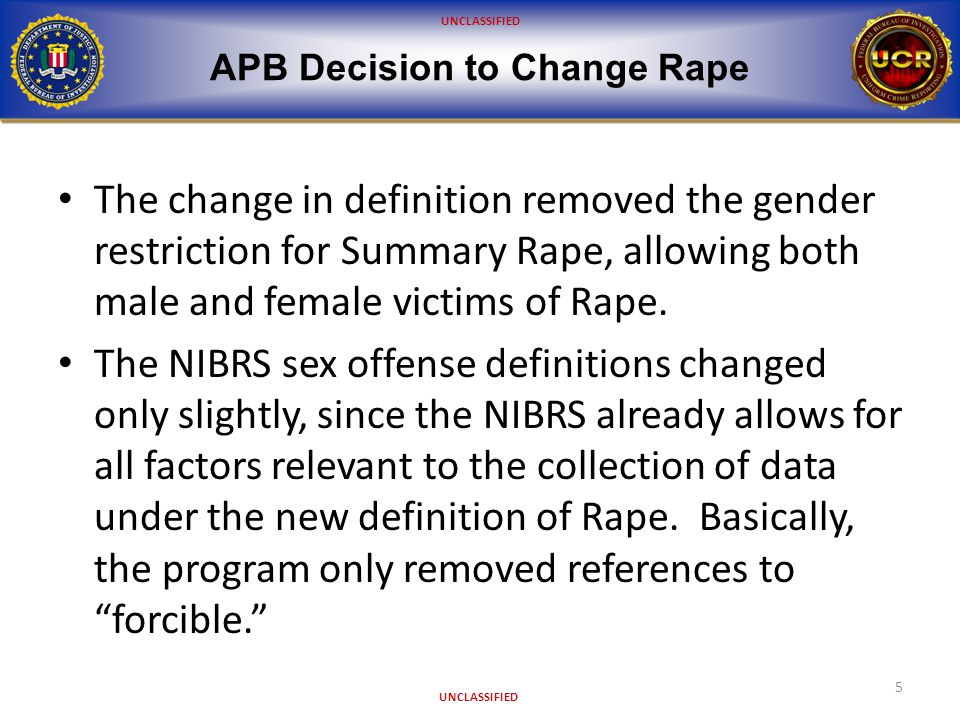 UNCLASSIFIED Impact to Law Enforcement 6 By changing the Rape definition, local, state, tribal, and federal UCR Programs had to: Change their Records Management System Update training materials Create new state forms or reporting media Modify their guidelines and policies Train the local agencies Notify LEAs of the state's plan to report Rape