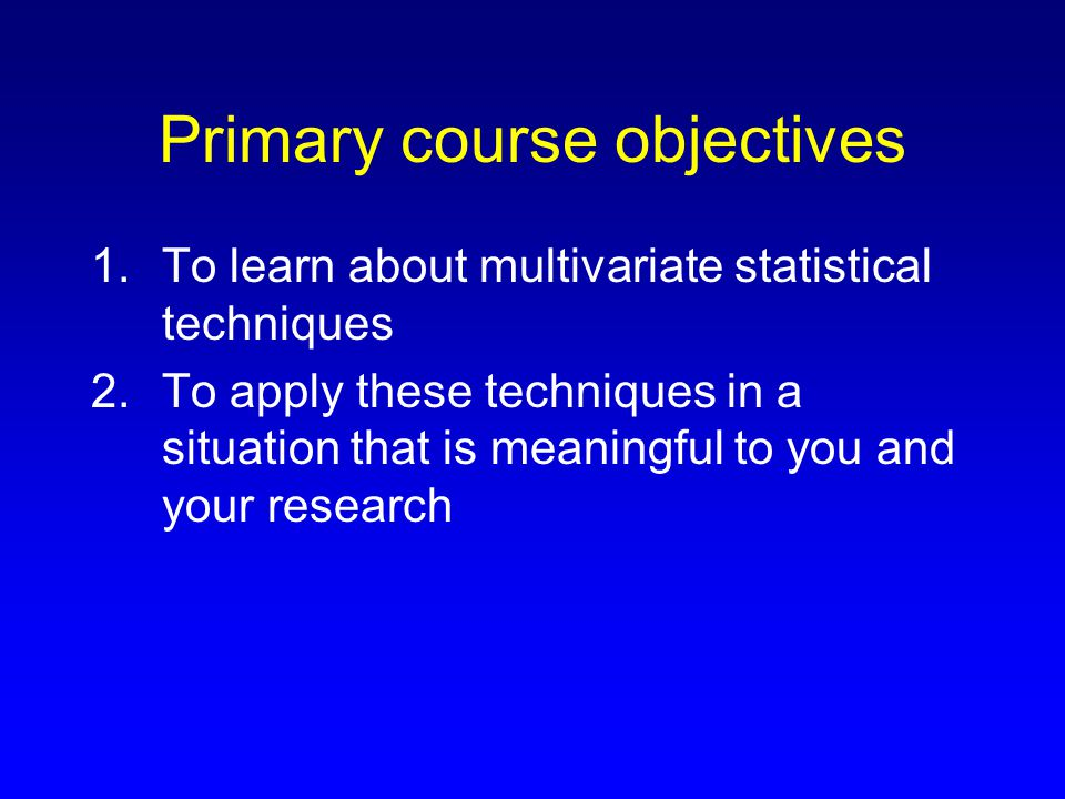Secondary course objectives 1.To improve on presentation skills 2.To learn how to prepare a report on data analysis 3.To prepare students to write the methods for data analysis and results sections of their theses