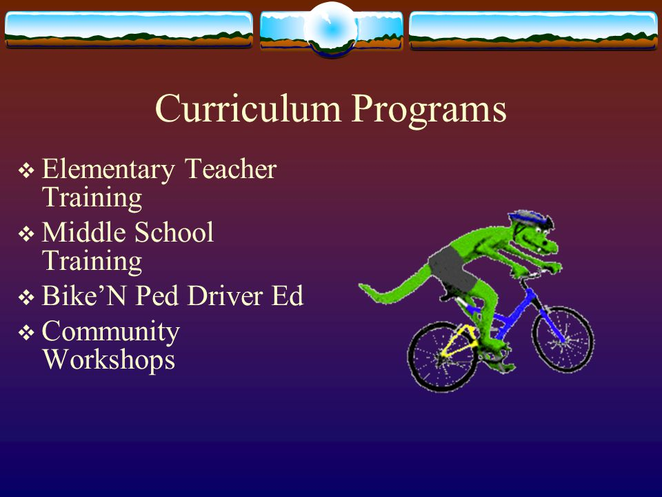 Elementary Bicycle Safety Training  Focuses on development of on-bike and pedestrian skills, students in K-5, appropriate for physical education classes  10-hour Teacher Workshop is taught in a day and a half