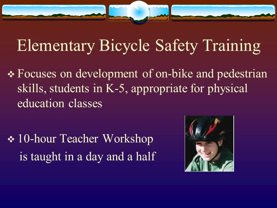 Middle School Training  10-hour workshop for teachers and youth leaders of students in grades 6-8  Curriculum focuses on Street wise on-bike skills Personal Health Bike maintenance Community Transportation