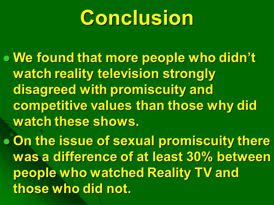 Conclusion Our study concluded that people who watch reality shows are more likely to accept values and sexual behaviors depicted on reality shows than students who don't watch these shows.