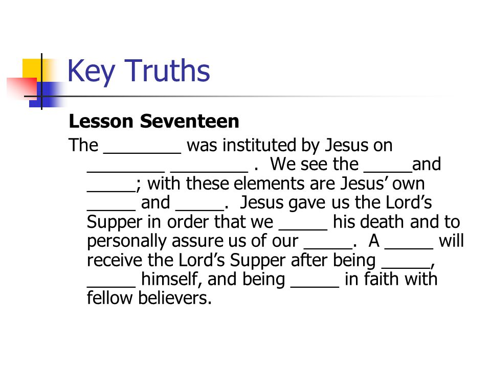 Key Truths Lesson Seventeen The Lord's Supper was instituted by Jesus on Maundy Thursday.