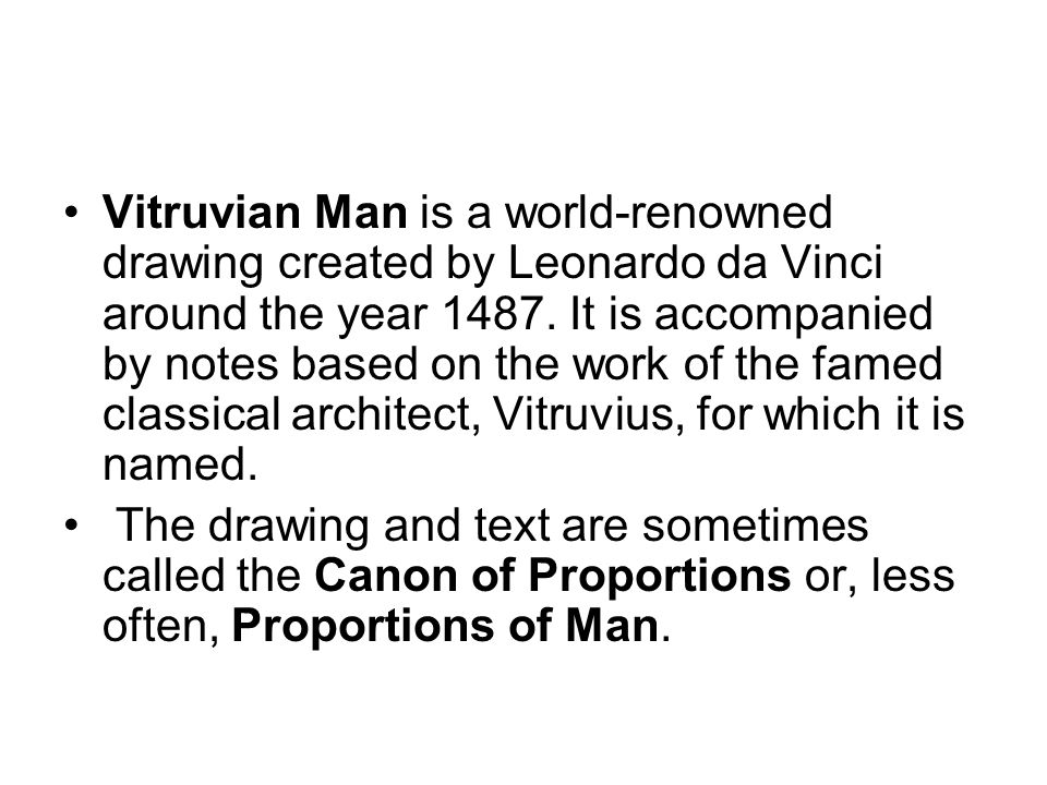 According to Leonardo s notes, (written in mirror writing), it was made as a study of the proportions of the (male) human body as described in Vitruvius.