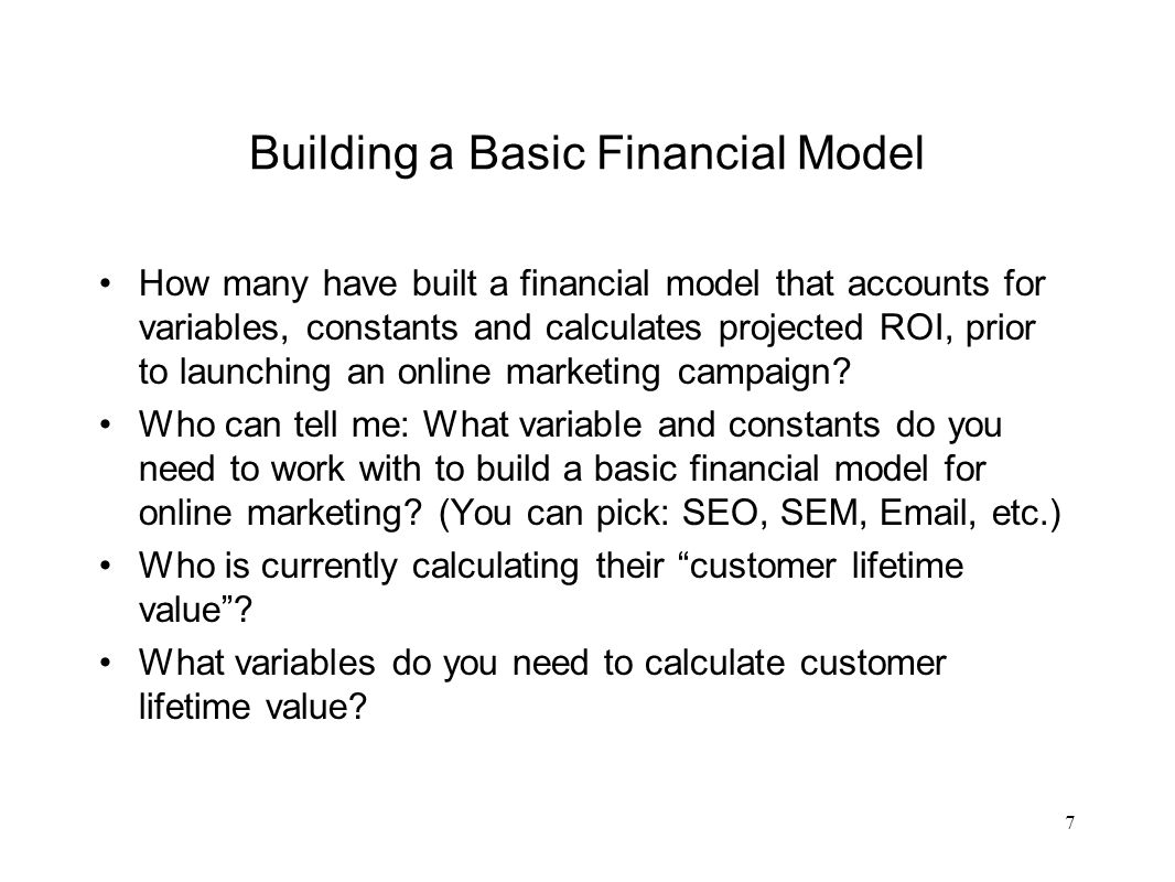 Building a Basic Financial Model (SEM example) Variables: –Key term –Monthly impressions –Monthly clicks –Average monthly conversion from traffic to lead –Conversion of leads that respond to sales/marketing –Average monthly close / sales conversion –Average revenue per transaction –Cost per click Calculated/Achieved: –Monthly traffic volume to Website –Revenue + recurring –ROI 8 Who can tell me what's missing?