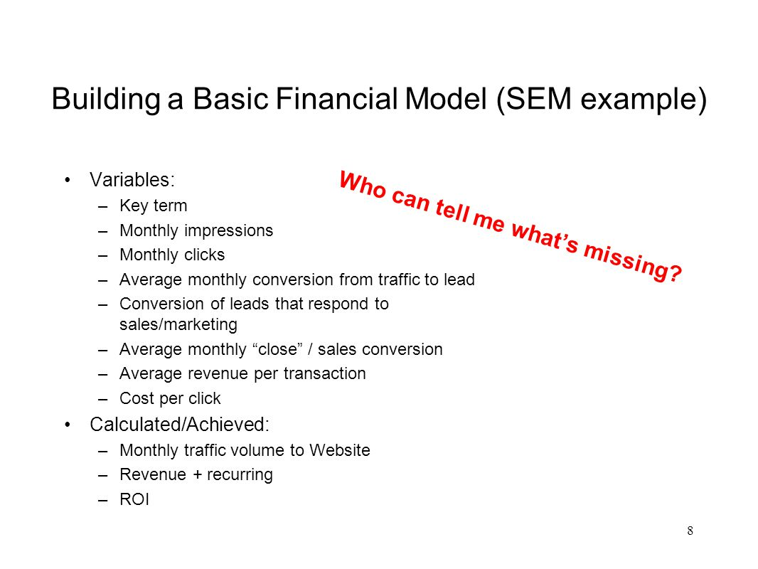Building a Complete Financial Model Customer cohort analysis Purchase trends by: –Time of day –Season –Day of week –Type of device –Type of operating system –Geographic location –(Lots more) Campaign creative breakdown (A/B) Average tells an incomplete story; calculate for the curve – what does your bell look like and where is the revenue potential.