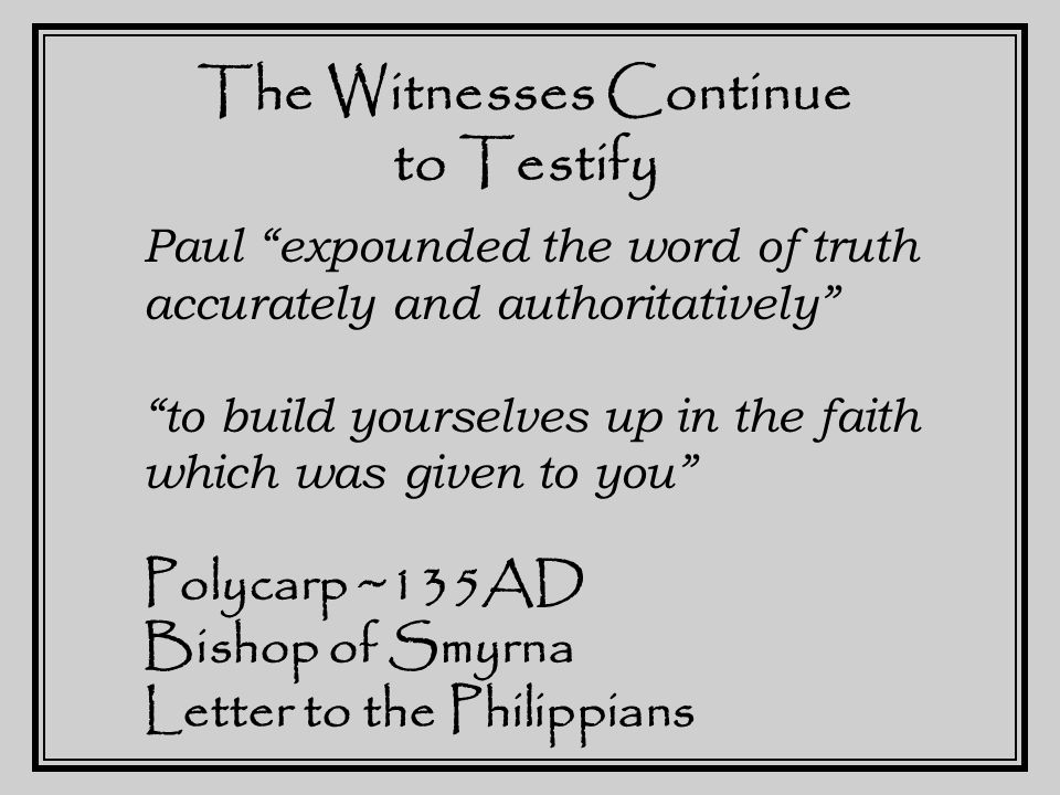 The Witnesses Continue to Testify The Apostles received the Gospel for us from the Lord Jesus Christ… they appointed their earliest converts, testing them by the Spirit… Clement of Rome ~80AD