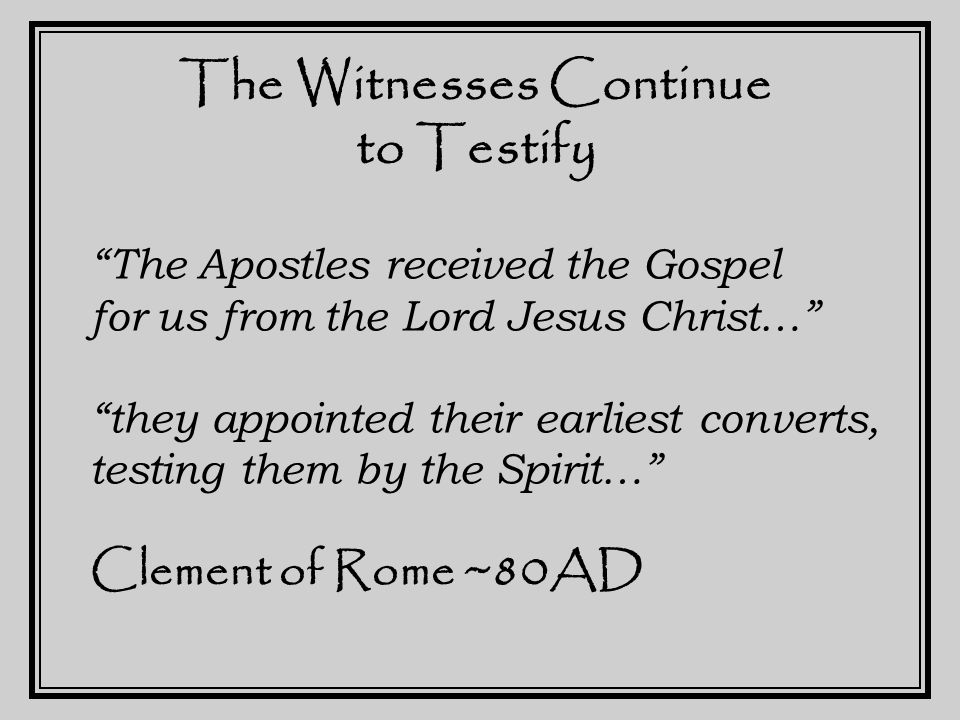 The Witnesses Continue to Testify The Apostles, in the Memoirs which they produced, which are called the Gospels, have thus passed on that which was enjoined upon them… Justin Martyr ~150AD