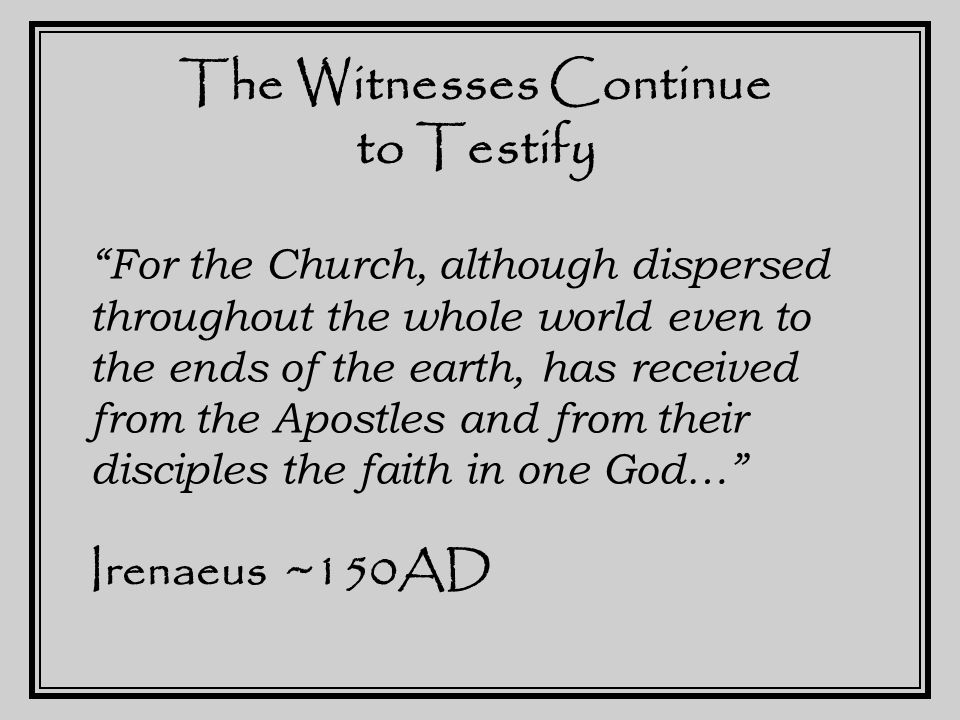 The Witnesses Continue to Testify Indeed, they first preached the gospel, and afterwards, by the will of God, they handed it down to us in the Scriptures… And we are in a position to enumerate those who were instituted bishops by the Apostles, and their successors To our own times…