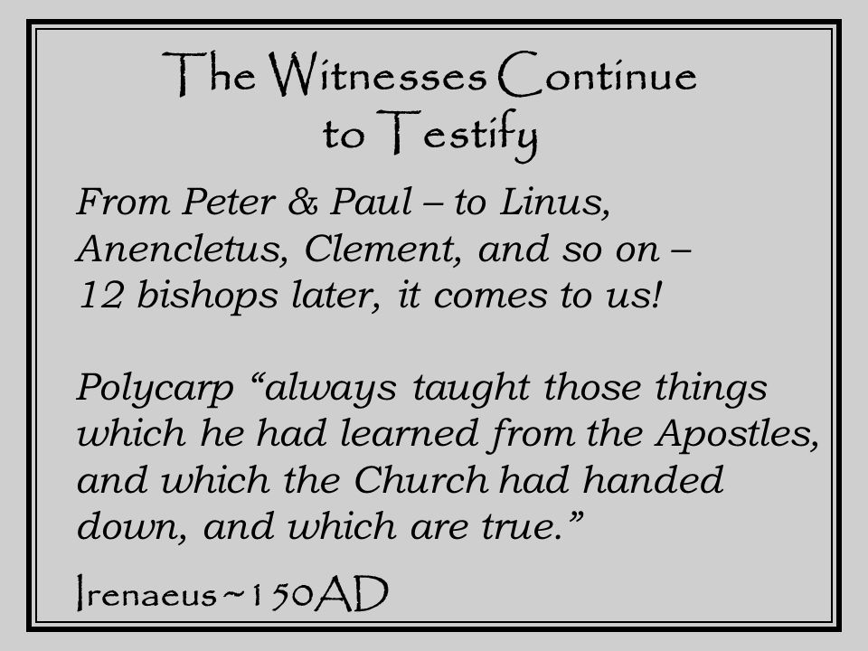 The Witnesses Continue to Testify The true gnosis is the doctrine of the Apostles… succession of bishops… complete tradition of the Scriptures… guarded against falsification… received without addition or deletion Irenaeus ~150AD