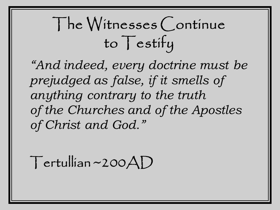 The Witnesses Continue to Testify The teaching of the Church has indeed been handed down through an order of succession from the Apostles, and remains in the Churches even to the present time. Origen ~230AD