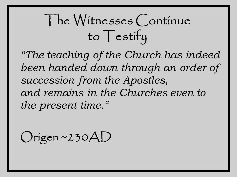 The Witnesses Continue to Testify Linus to Anencletus to Clement. Eusebius ~300AD If it was all a lie, why did the Apostles accept martyrdom.