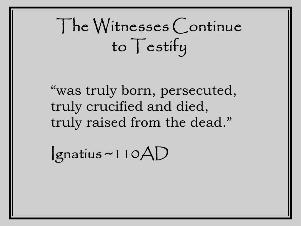 The Witnesses Continue to Testify one God, Creator The Word is called His Son Born of a virgin Crucified, rose again on the third day, Ascended into heaven Sent the Holy Spirit He's coming again. Tertullian ~200AD