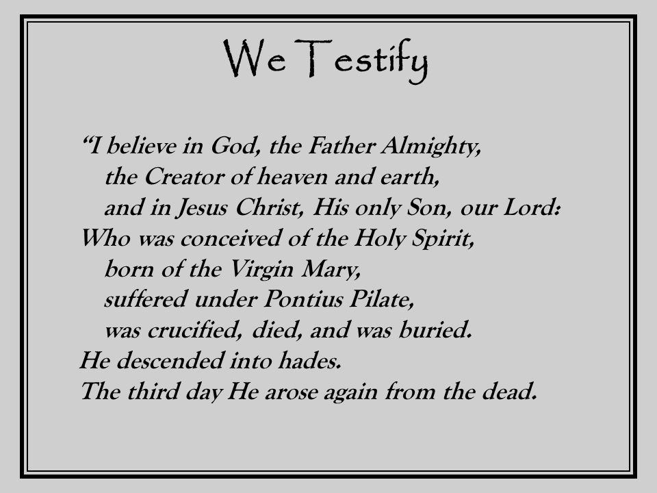 We Testify He ascended into heaven and sits at the right hand of God the Father Almighty, whence He shall come to judge the living and the dead.