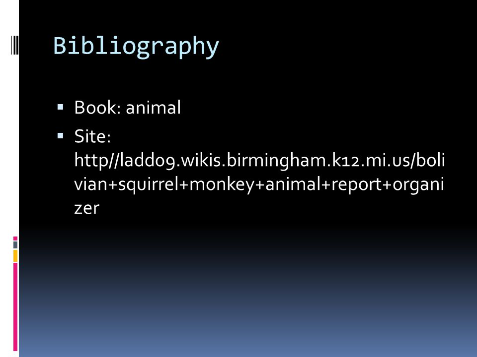 Bibliography  Book: animal  Site: http//ladd09.wikis.birmingham.k12.mi.us/boli vian+squirrel+monkey+animal+report+organi zer