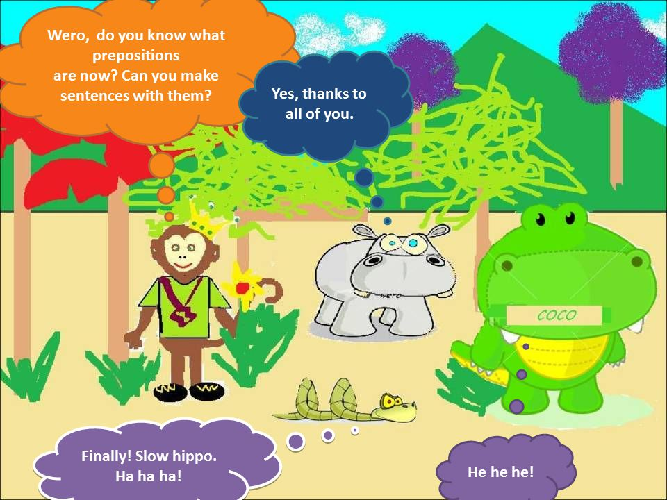 Wero, do you know what prepositions are now.Can you make sentences with them.