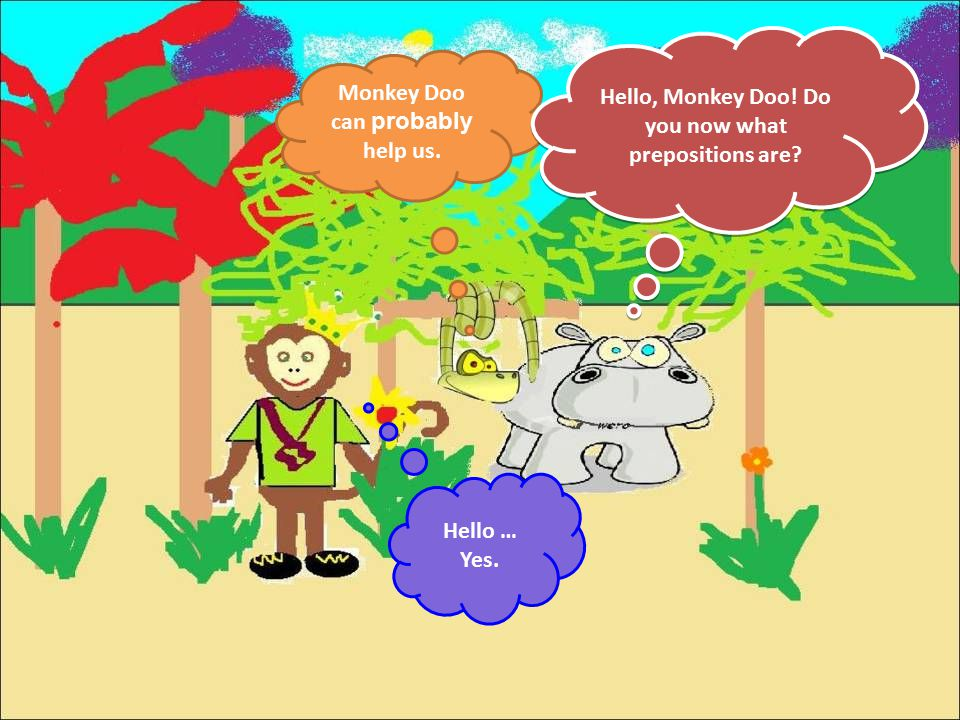Monkey Doo can probably help us. Hello, Monkey Doo! Do you now what prepositions are? Hello … Yes.