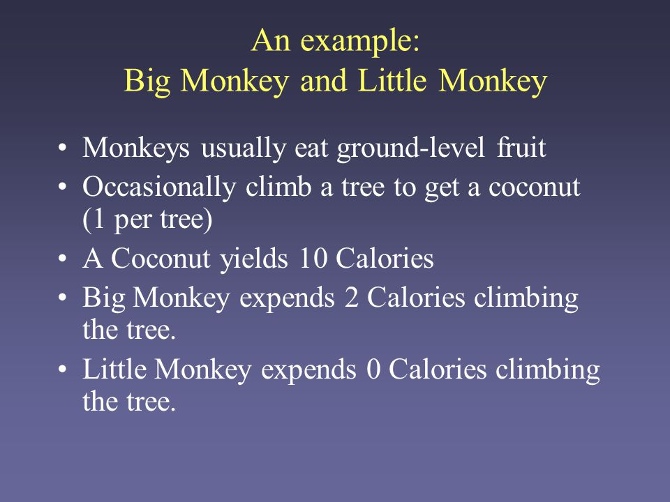 If BM climbs the tree –BM gets 6 C, LM gets 4 C –LM eats some before BM gets down If LM climbs the tree –BM gets 9 C, LM gets 1 C –BM eats almost all before LM gets down If both climb the tree –BM gets 7 C, LM gets 3 C –BM hogs coconut How should the monkeys each act so as to maximize their own calorie gain.