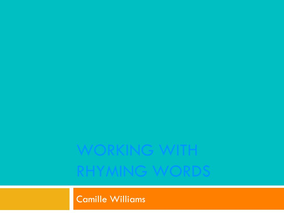 WORKING WITH RHYMING WORDS Camille Williams