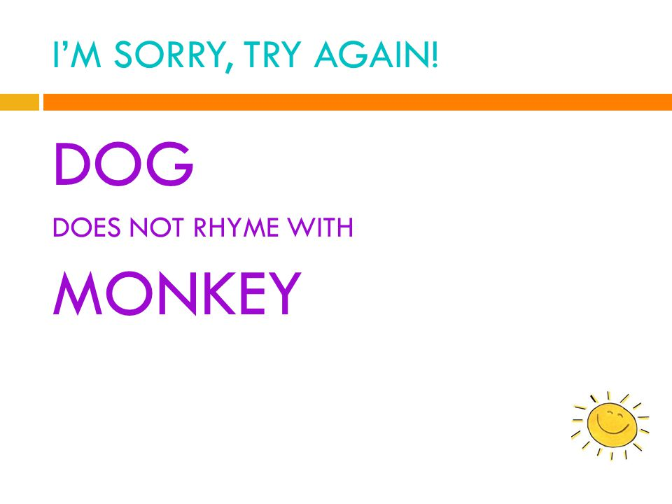 I'M SORRY, TRY AGAIN! DOG DOES NOT RHYME WITH MONKEY