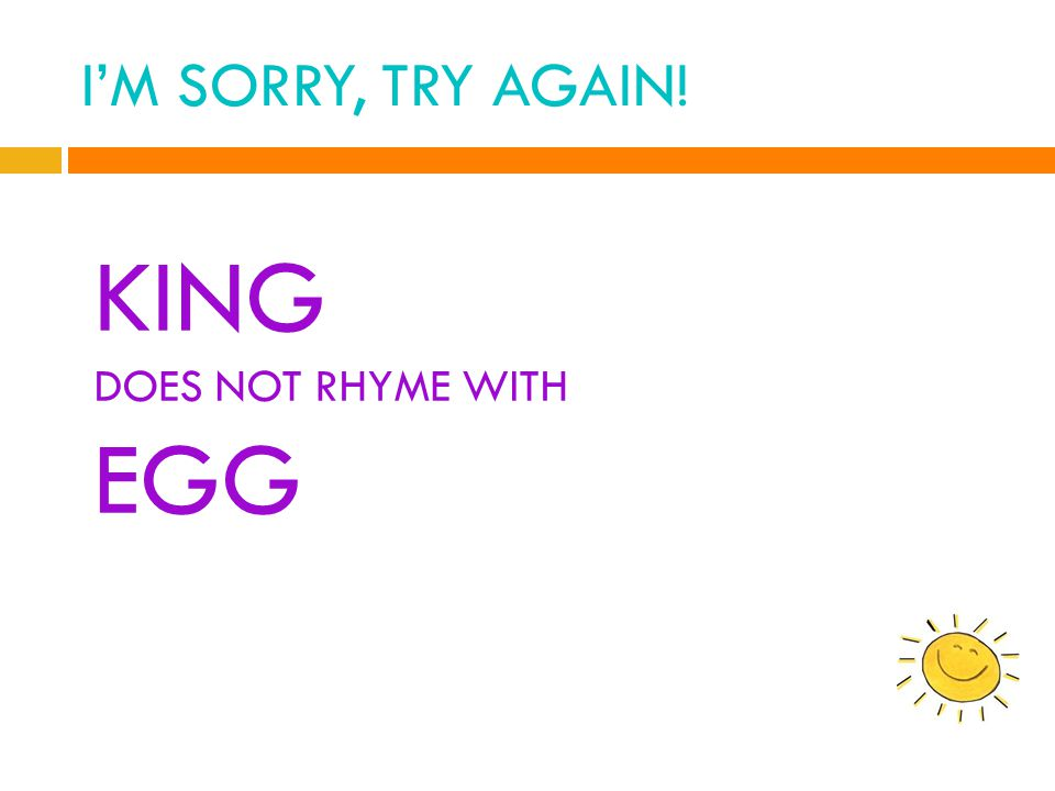 I'M SORRY, TRY AGAIN! KING DOES NOT RHYME WITH EGG