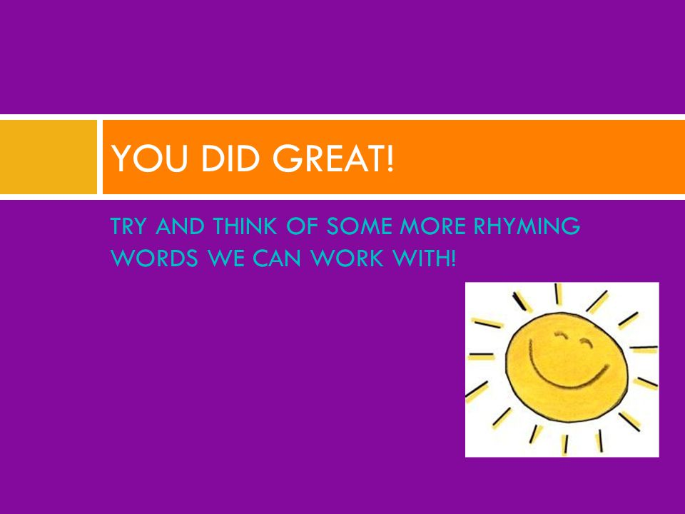 TRY AND THINK OF SOME MORE RHYMING WORDS WE CAN WORK WITH! YOU DID GREAT!
