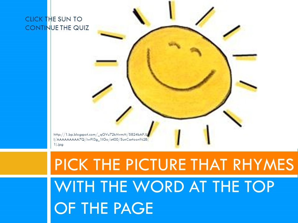 PICK THE PICTURE THAT RHYMES WITH THE WORD AT THE TOP OF THE PAGE CLICK THE SUN TO CONTINUE THE QUIZ http://1.bp.blogspot.com/_qGVu72kMvmM/S824bAPJLo I/AAAAAAAAA7Q/iwPl3g_1IGo/s400/SunCartoon%2B( 1).jpg