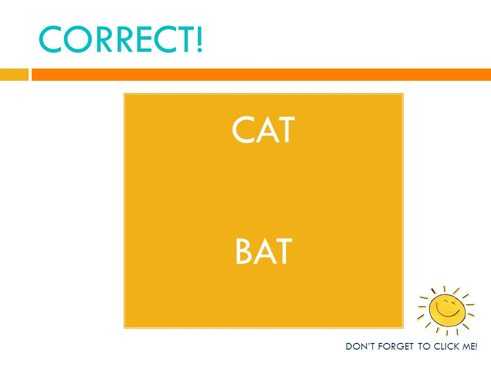 CORRECT! CAT BAT DON'T FORGET TO CLICK ME!
