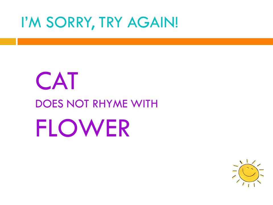 I'M SORRY, TRY AGAIN! CAT DOES NOT RHYME WITH FLOWER
