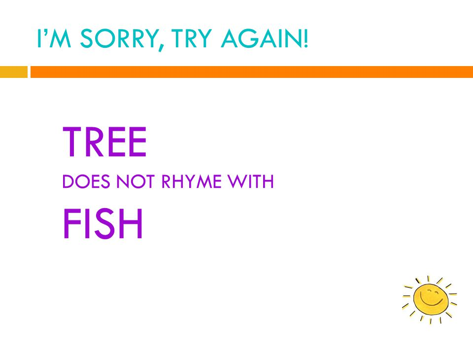I'M SORRY, TRY AGAIN! TREE DOES NOT RHYME WITH FISH