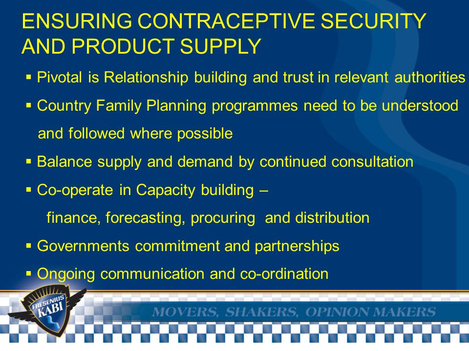ENSURING CONTRACEPTIVE SECURITY AND PRODUCT SUPPLY  Fresenius Kabi is a generic hormonal manufacturer of a high quality product  Production facilities, procedures and systems are continually being upgraded and updated to ongoing international specifications  Additionally relationships and partnerships continue to be built